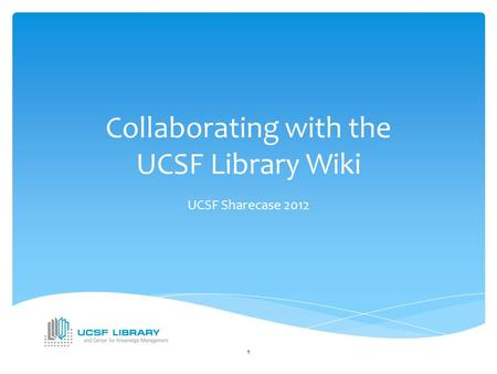 Collaborating with the UCSF Library Wiki UCSF Sharecase 2012 1.