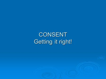 CONSENT Getting it right!. Types of Consent  IMPLIED  INFORMED  EXPLICIT.