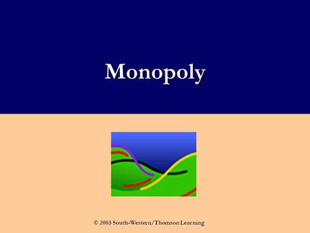 Monopoly © 2003 South-Western/Thomson Learning. What Is a Monopoly? A monopoly firm is the only seller of a good or service with no close substitutes.