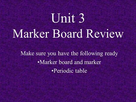 Unit 3 Marker Board Review Make sure you have the following ready Marker board and marker Periodic table.