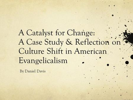 A Catalyst for Change: A Case Study & Reflection on Culture Shift in American Evangelicalism By Daniel Davis.