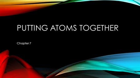 PUTTING ATOMS TOGETHER Chapter 7. TERMINOLOGY Molecule – Ex. Air = roughly 80% _______________ molecules, _____ oxygen molecules, and trace amounts of.