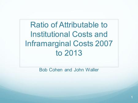 Ratio of Attributable to Institutional Costs and Inframarginal Costs 2007 to 2013 Bob Cohen and John Waller 1.