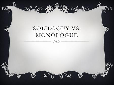 SOLILOQUY VS. MONOLOGUE. SOLILOQUY  A soliloquy is a word taken from Latin and it means 'talking by oneself.' It's a device that dramatists – and Shakespeare.