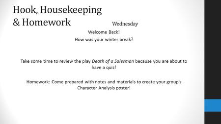 Hook, Housekeeping & Homework Wednesday Welcome Back! How was your winter break? Take some time to review the play Death of a Salesman because you are.