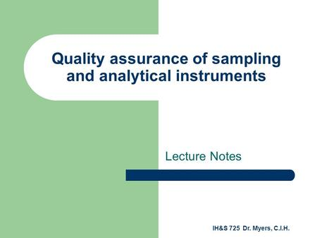 IH&S 725 Dr. Myers, C.I.H. Quality assurance of sampling and analytical instruments Lecture Notes.