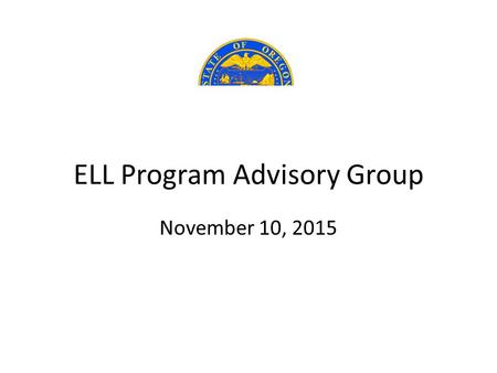 ELL Program Advisory Group November 10, 2015. TWO PHASES of WORK ELL Program Advisory Group PHASE ONE 1/1/2016As Specified in HB 3499 1. Criteria Determine.