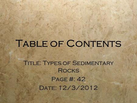 Table of Contents Title: Types of Sedimentary Rocks Page #: 42 Date: 12/3/2012 Title: Types of Sedimentary Rocks Page #: 42 Date: 12/3/2012.