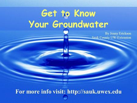 Get to Know Your Groundwater By Jenny Erickson Sauk County UW-Extension.