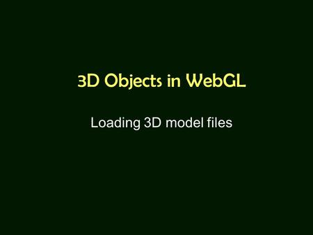 3D Objects in WebGL Loading 3D model files. Announcement Midterm exam on 12/2 –No Internet connection. –Example code and exam questions will be on USB.
