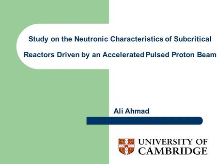 Study on the Neutronic Characteristics of Subcritical Reactors Driven by an Accelerated Pulsed Proton Beam Ali Ahmad.
