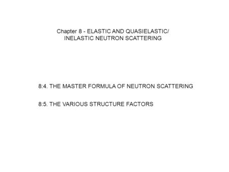 8:4. THE MASTER FORMULA OF NEUTRON SCATTERING 8:5. THE VARIOUS STRUCTURE FACTORS Chapter 8 - ELASTIC AND QUASIELASTIC/ INELASTIC NEUTRON SCATTERING.