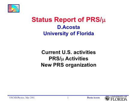 USCMS Physics, May 2001Darin Acosta1 Status Report of PRS/  D.Acosta University of Florida Current U.S. activities PRS/  Activities New PRS organization.