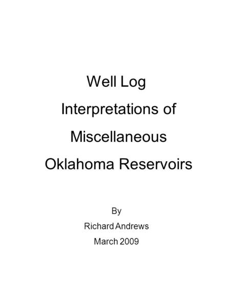 Well Log Interpretations of Miscellaneous Oklahoma Reservoirs By Richard Andrews March 2009.
