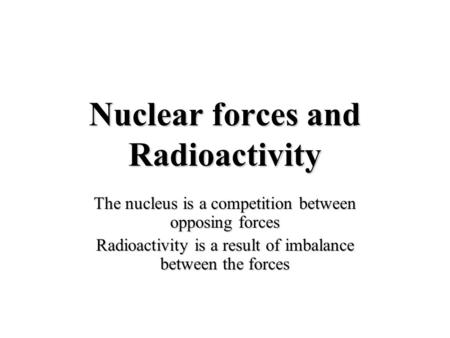 Nuclear forces and Radioactivity The nucleus is a competition between opposing forces Radioactivity is a result of imbalance between the forces.