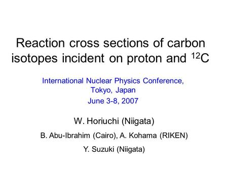 Reaction cross sections of carbon isotopes incident on proton and 12 C International Nuclear Physics Conference, Tokyo, Japan June 3-8, 2007 W. Horiuchi.
