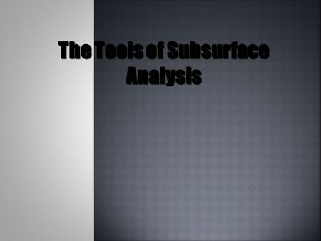 The Tools of Subsurface Analysis.  Resistivity Logs  Spontaneous Potential (SP) Logs  Gamma Ray Logs  Neutron Logs  Density Logs  Sonic (acoustic)