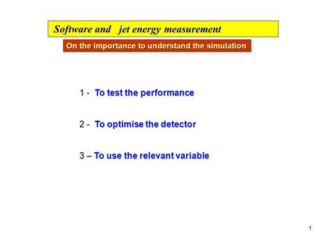1 1 - To test the performance 2 - To optimise the detector 3 – To use the relevant variable Software and jet energy measurement On the importance to understand.