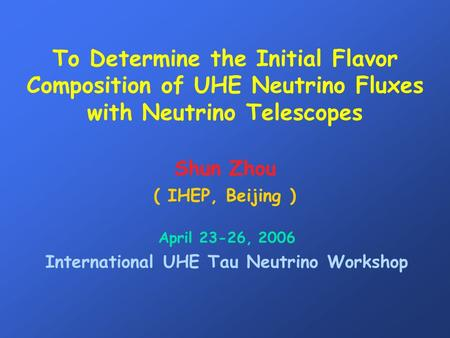 To Determine the Initial Flavor Composition of UHE Neutrino Fluxes with Neutrino Telescopes Shun Zhou ( IHEP, Beijing ) April 23-26, 2006 International.