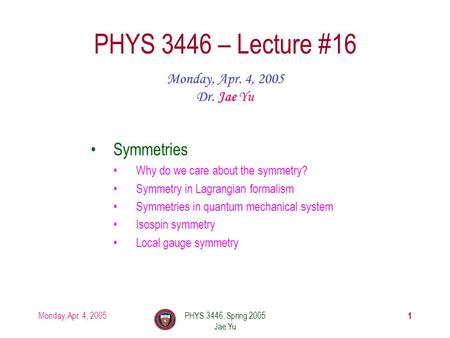 Monday, Apr. 4, 2005PHYS 3446, Spring 2005 Jae Yu 1 PHYS 3446 – Lecture #16 Monday, Apr. 4, 2005 Dr. Jae Yu Symmetries Why do we care about the symmetry?