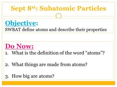 "Objective: SWBAT define atoms and describe their properties Sept 8 st : Subatomic Particles Do Now: 1.What is the definition of the word ""atoms""? 2.What."