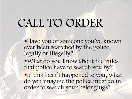 CALL TO ORDER  Have you or someone you've known ever been searched by the police, legally or illegally?  What do you know about the rules that police.