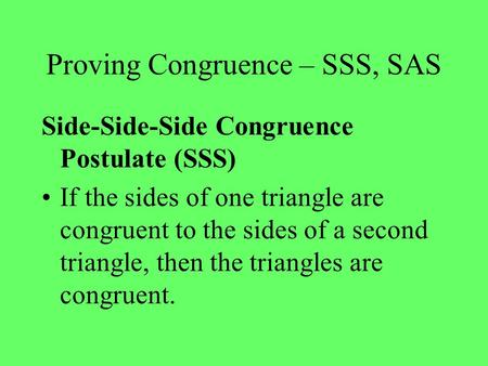 Proving Congruence – SSS, SAS Side-Side-Side Congruence Postulate (SSS) If the sides of one triangle are congruent to the sides of a second triangle, then.