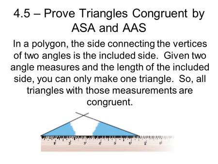 4.5 – Prove Triangles Congruent by ASA and AAS In a polygon, the side connecting the vertices of two angles is the included side. Given two angle measures.