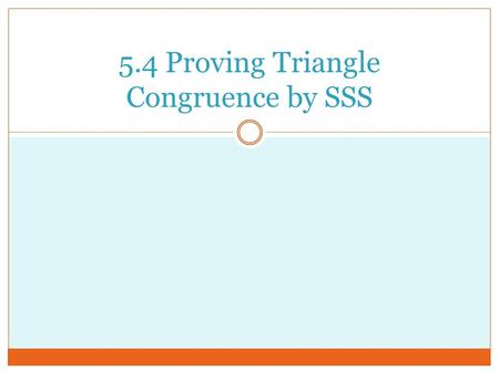 5.4 Proving Triangle Congruence by SSS. Using the SSS Congruence Theorem.