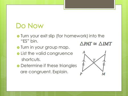 "Do Now  Turn your exit slip (for homework) into the ""ES"" bin.  Turn in your group map.  List the valid congruence shortcuts.  Determine if these triangles."