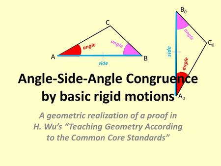 "Angle A B C side angle A0A0 C0C0 B0B0 side angle Angle-Side-Angle Congruence by basic rigid motions A geometric realization of a proof in H. Wu's ""Teaching."