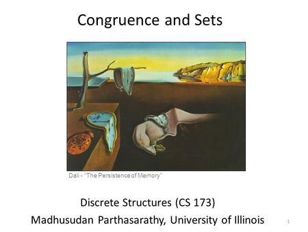 "Congruence and Sets Discrete Structures (CS 173) Madhusudan Parthasarathy, University of Illinois Dali - ""The Persistence of Memory"" 1."