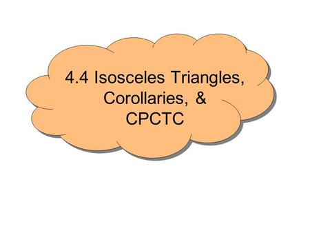 4.4 Isosceles Triangles, Corollaries, & CPCTC. ♥Has at least 2 congruent sides. ♥The angles opposite the congruent sides are congruent ♥Converse is also.