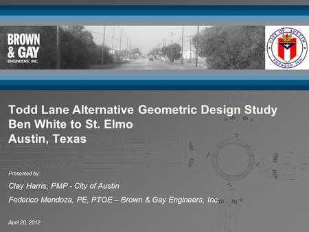 April 20, 2012 Presented by: Clay Harris, PMP - City of Austin Federico Mendoza, PE, PTOE – Brown & Gay Engineers, Inc. Todd Lane Alternative Geometric.