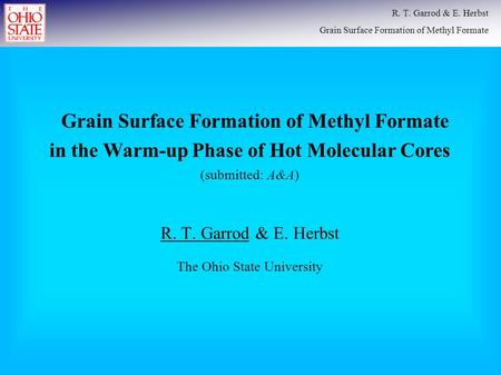 R. T. Garrod & E. Herbst The Ohio State University R. T. Garrod & E. Herbst Grain Surface Formation of Methyl Formate Grain Surface Formation of Methyl.
