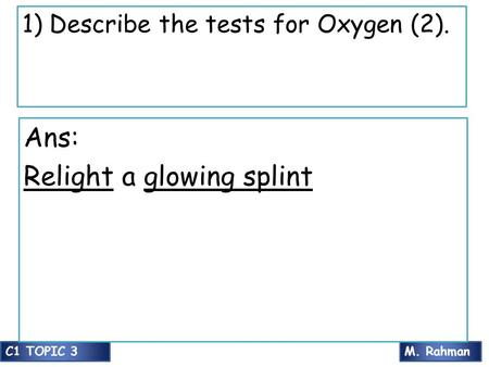 M. RahmanC1 TOPIC 3 1) Describe the tests for Oxygen (2). Ans: Relight a glowing splint.