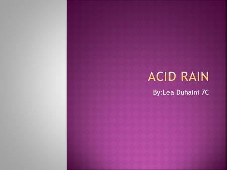 By:Lea Duhaini 7C. Acid Rain is basically a mixture of wet and dry deposition from the atmosphere containing higher than normal amounts of nitric and.