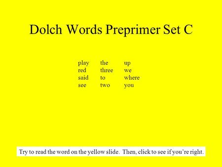 Dolch Words Preprimer Set C Try to read the word on the yellow slide. Then, click to see if you're right. playthe up redthree we saidto where seetwo you.