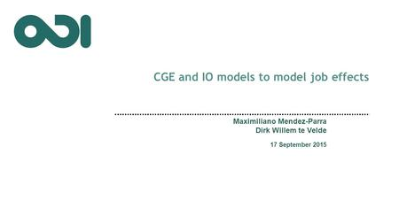 CGE and IO models to model job effects Maximiliano Mendez-Parra Dirk Willem te Velde 17 September 2015.