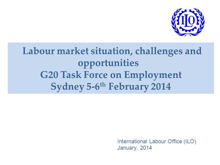 Labour market situation, challenges and opportunities G20 Task Force on Employment Sydney 5-6 th February 2014 International Labour Office (ILO) January,