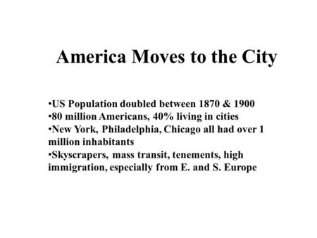 America Moves to the City US Population doubled between 1870 & 1900 80 million Americans, 40% living in cities New York, Philadelphia, Chicago all had.