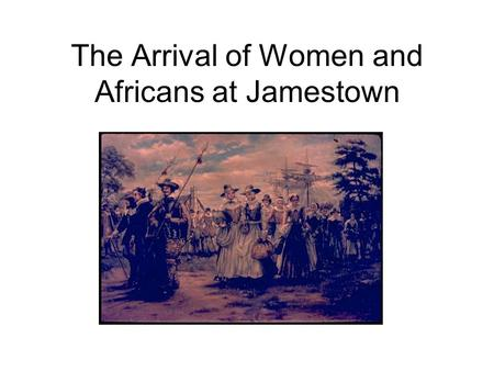 The Arrival of Women and Africans at Jamestown The Arrival of Additional Women at Jamestown In the year 1620, Jamestown became a more diverse (different)