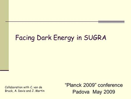 """Planck 2009"" conference Padova May 2009 Facing Dark Energy in SUGRA Collaboration with C. van de Bruck, A. Davis and J. Martin."