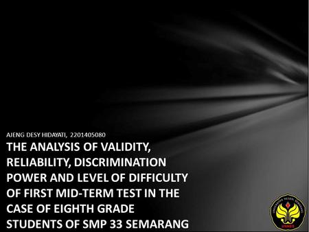AJENG DESY HIDAYATI, 2201405080 THE ANALYSIS OF VALIDITY, RELIABILITY, DISCRIMINATION POWER AND LEVEL OF DIFFICULTY OF FIRST MID-TERM TEST IN THE CASE.