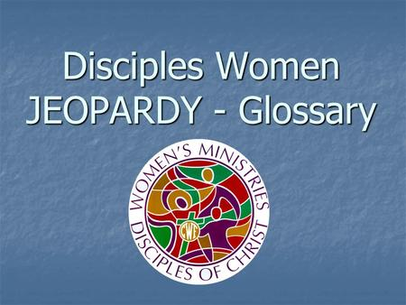 Disciples Women JEOPARDY - Glossary. General Ministries Organizations Women's Organizations ProgramsPotpourri 100 200 300 400 500.