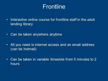 Frontline Interactive online course for frontline staff in the adult lending library Can be taken anywhere anytime All you need is internet access and.