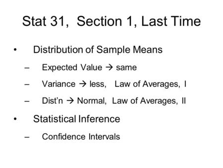 Stat 31, Section 1, Last Time Distribution of Sample Means –Expected Value  same –Variance  less, Law of Averages, I –Dist'n  Normal, Law of Averages,