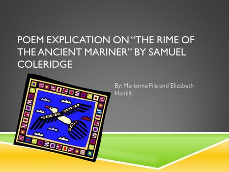 "POEM EXPLICATION ON ""THE RIME OF THE ANCIENT MARINER"" BY SAMUEL COLERIDGE By: Marianne File and Elizabeth Hamilt."