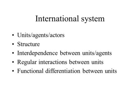 International system Units/agents/actors Structure Interdependence between units/agents Regular interactions between units Functional differentiation between.