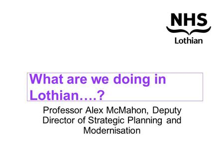 What are we doing in Lothian….? Professor Alex McMahon, Deputy Director of Strategic Planning and Modernisation.